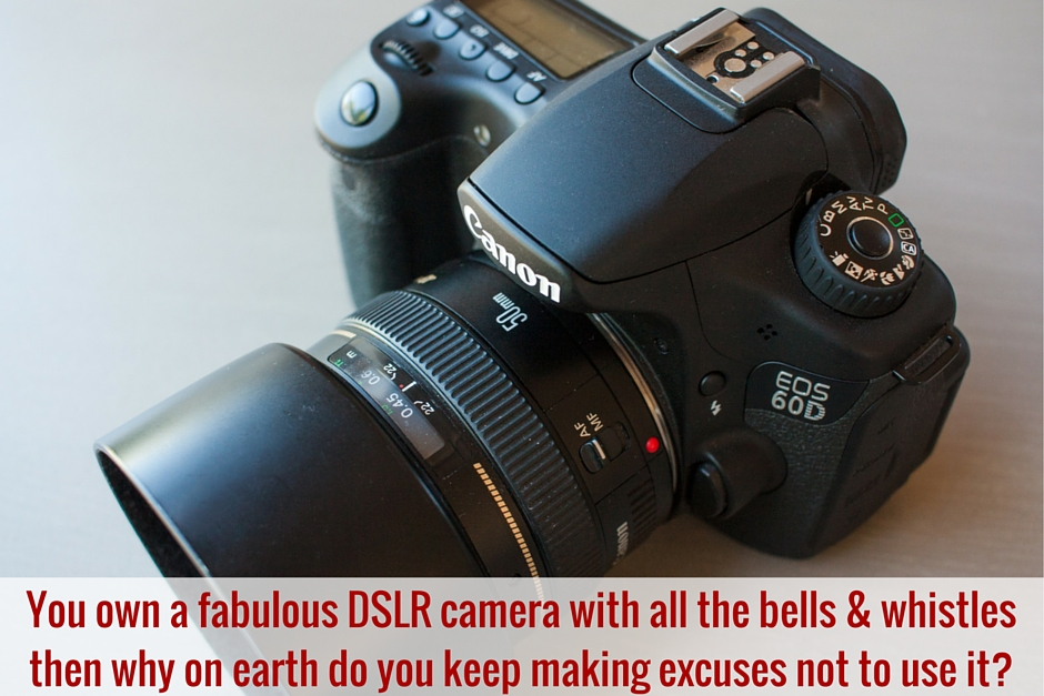 You own a fabulous DSLR camera with all the bells & whistlesthen why on earth do you keep making excuses not to use it- (1)